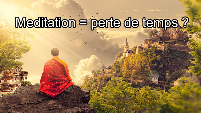 Danger de la méditation : pourquoi méditer peut être une perte de temps ?